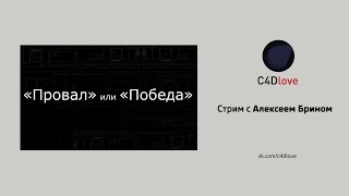 C4Dlove. Стрим с Алексей Брином: «Победа» или «Провал»