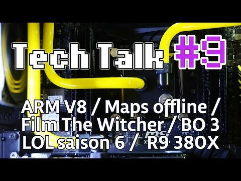 Tech Talk #9 - ARM V8 / Lol Saison 6 / FIlm The Witcher 3 / AMD R9 380X / Maps Offline [Live]