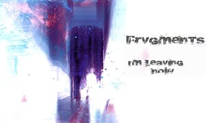 FRVGMENTS -  I'm Leaving Now