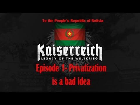 Kaiserreich 4- To The People's Republic of Bolivia Episode 1 (Privatization is a bad idea)