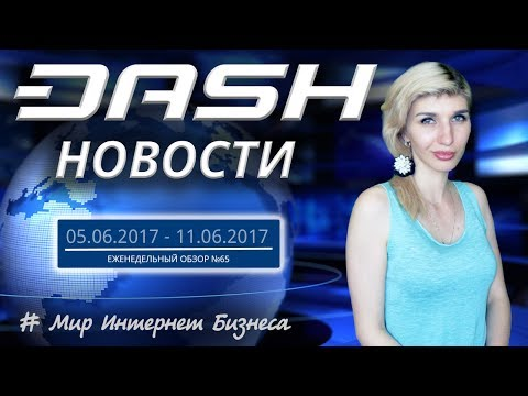Криптовалюта Dash - Новости за 05.06.2017 -  11.06.2017 - Выпуск №65