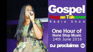 ONE HOUR - Gospel Reggae 2016 - DJ Proclaima Reggae Takeover Radio Show 24th June