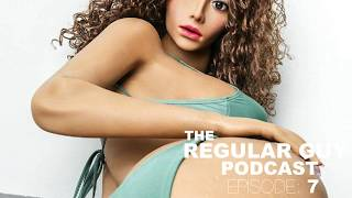 The Regular Guy Podcast - Episode #7: Changing The Game with Sex Dolls