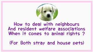Rights and laws for pet owners/animal overs against RWA's & neighbours !