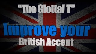 "How to Get a British Accent - Lesson One - ""The Glottal T and the True T"""
