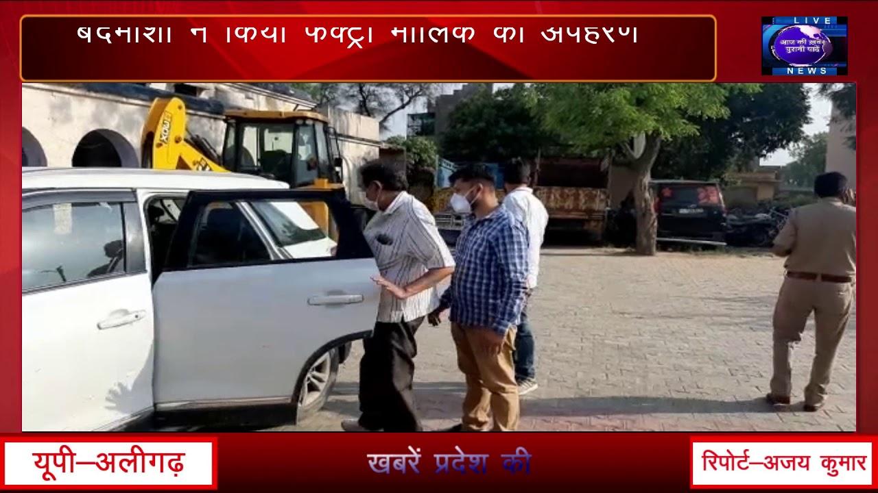 उत्तर प्रदेश के अलीगढ़ में पुलिस वर्दी  में बदमाशों ने किया फैक्ट्री मालिक का अपहरण ।।