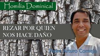 Homilía Dominical - REZAR POR QUIEN NOS HACE DAÑO - Padre Arturo Cornejo