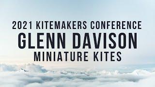 2021 Kitemakers Conference - Glenn Davison - Miniature Kites
