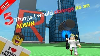 Roblox - 5 things i would change IF I WAS AN ADMIN