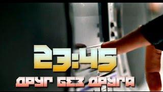 Смотреть клип 23:45 - Друг Без Друга