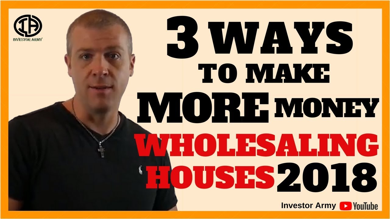 3 Ways To Make More Money Wholesaling Houses 2018