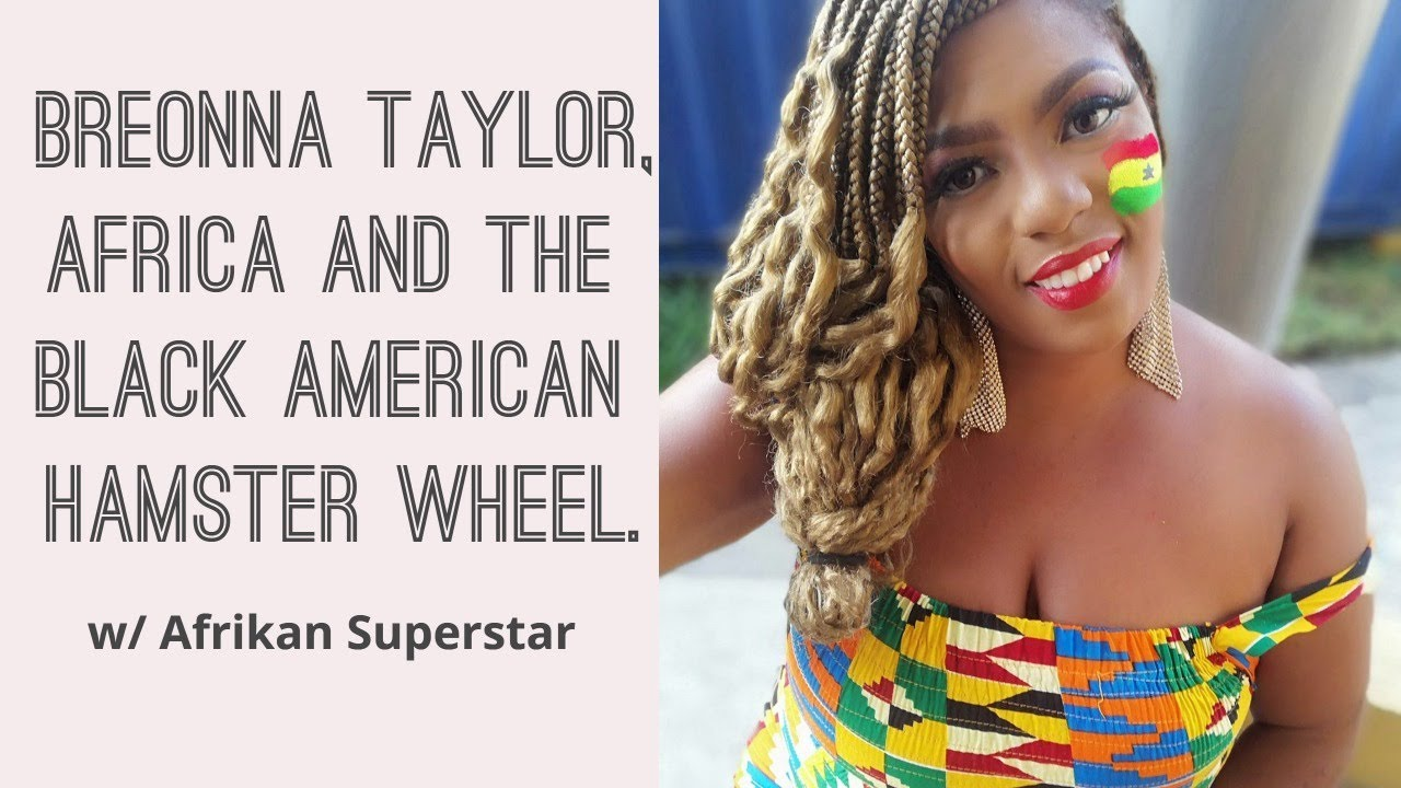 Breonna Taylor, Africa and The Black American Hamster Wheel. w/ Afrikan Superstar