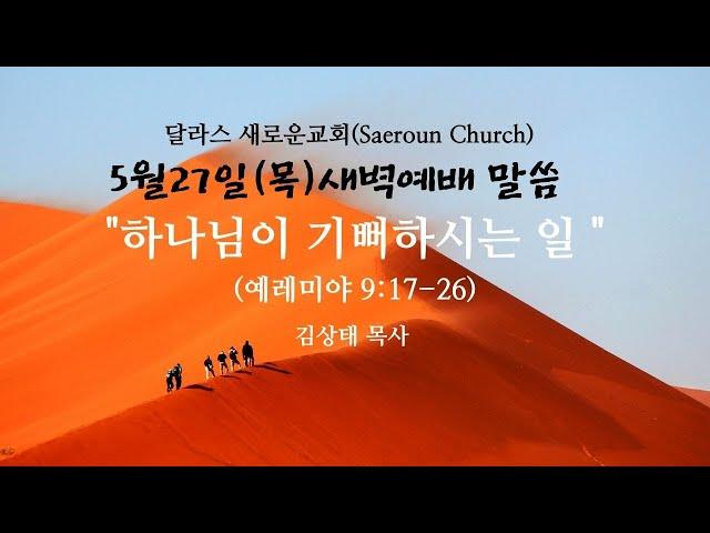 [달라스새로운교회] 5월 27일 (목)  새벽예배 말씀ㅣ하나님이 기뻐하시는 일 ㅣ 렘9:17-26, 예레미야 강해ㅣ 김상태 목사