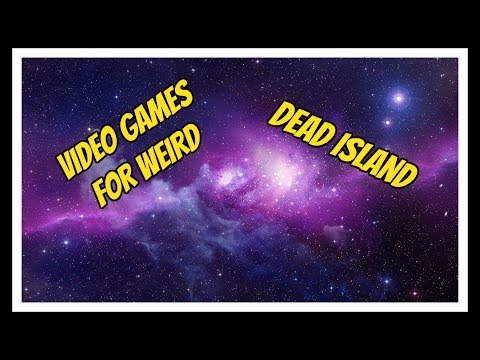 Video Games for Weird Ep.1 - Dead Island Definitive Collection  
