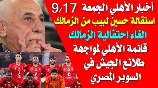 أخبار الأهلي اليوم الجمعة 17-9 حسين لبيب يستقيل من الزمالك وقائمة الأهلي لطلائع الجيش في السوبر