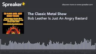 Bob Leather Is Just An Angry Bastard