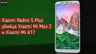 Xiaomi Redmi 5 Plus убийца Mi Max 2 и Mi A1?