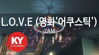 L.O.V.E (영화'어쿠스틱') - 2AM(투에이엠) (KY.58042) / KY Karaoke