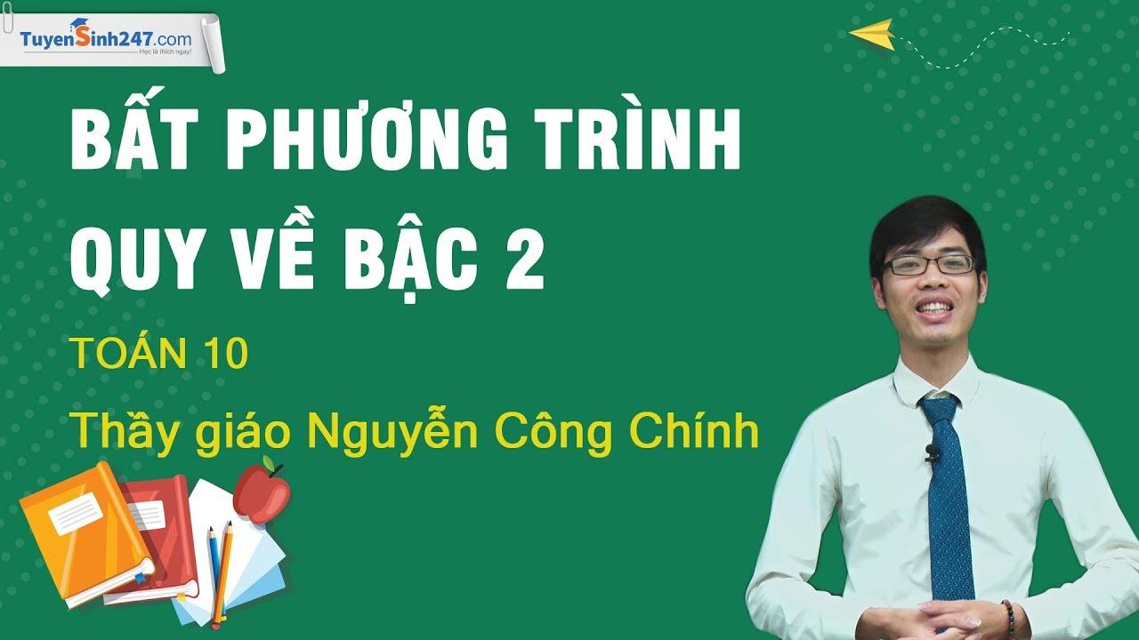 Bất phương trình quy về bậc hai – Môn Toán lớp 10 – Thầy giáo: Nguyễn Công Chính