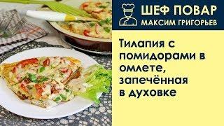Тилапия с помидорами в омлете, запечённая в духовке . Рецепт от шеф повара Максима Григорьева