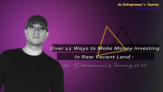 Over 12 Ways to Make Money Investing In Raw Vacant Land : An Entrepreneur's Journey pt 63