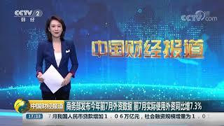 [中国财经报道]商务部发布今年前7月外资数据 前7月实际使用外资同比增7.3%| CCTV财经