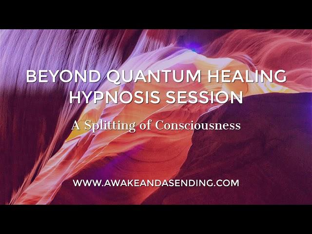 A Splitting of Consciousness :: Beyond Quantum Healing (BQH) Hypnosis Session