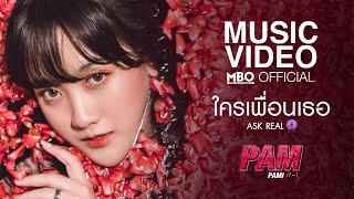 ใครเพื่อนเธอ (Ask Real) | Pam [Official MV]