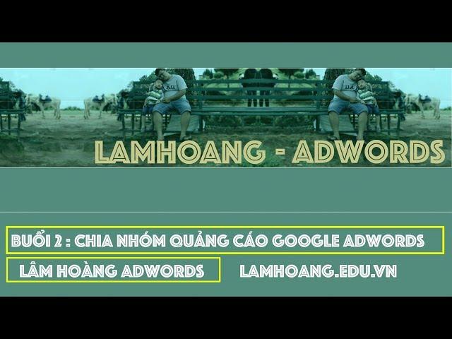 [Lâm Hoàng Ads] Chia Nhóm Quảng Cáo Trong Google Adwords | Lâm Hoàng Adwords [2]