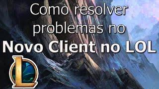 Como resolver problemas comuns no Novo Client do LOL - Tutorial