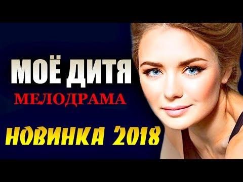 Новинка 2018 пустила слезу!    МОЁ ДИТЯ    Русские мелодрамы 2018 новинки HD 1080P