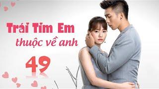 Phim Tình Cảm Trung Quốc Siêu Hay 2020   TRÁI TIM EM THUỘC VỀ ANH - Tập 49 [ Thuyết Minh ]