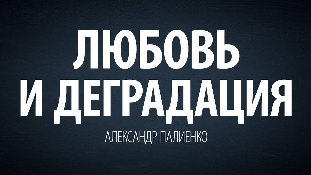 Александр Палиенко - Любовь и деградация.