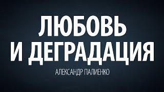 Любовь и деградация. Александр Палиенко.