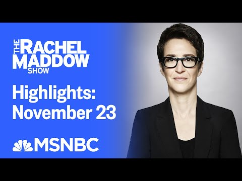 Watch Rachel Maddow Highlights: November 23 | MSNBC