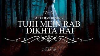 Tujh Mein Rab Dikhta Hai | Emotional Chillstep | AFTERMORNING