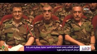 الأخبار - الجيش اللبناني ينهي إستعداداته لتنفيذ عملية عسكرية فى بلدة عرسال الحدودية مع سوريا