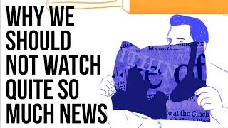 Why We  Should Not Watch Quite so Much News