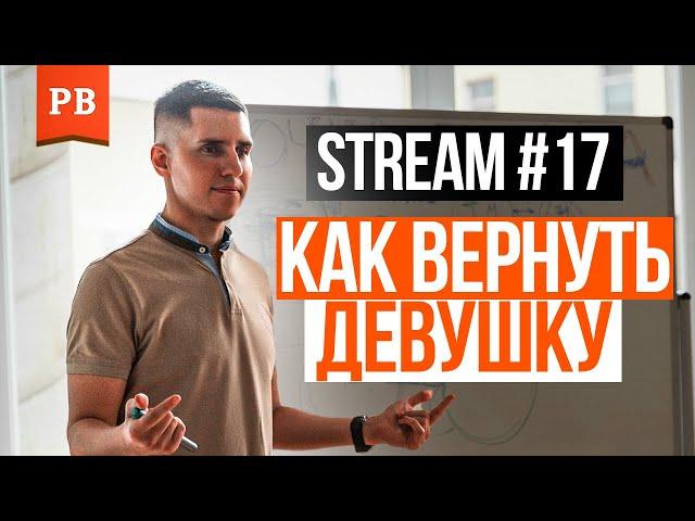 STREAM #17. КАК ВЕРНУТЬ ДЕВУШКУ?