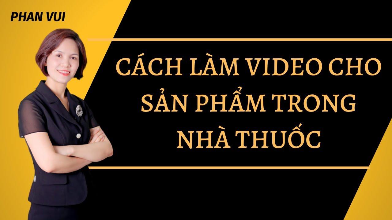 CÁCH LÀM VIDEO CHO SẢN PHẨM TRONG NHÀ THUỐC I PHAN VUI