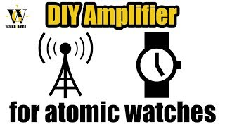 DIY Amplifier for Atomic Radio Controlled watches that actually works & is VERY  simple
