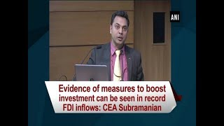 Evidence of measures to boost investment can be seen in record FDI inflows: CEA Subramanian