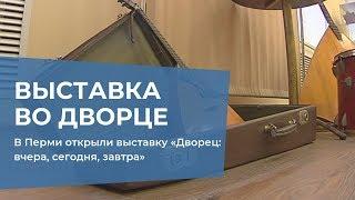 В Перми открыли выставку «Дворец: вчера, сегодня, завтра»