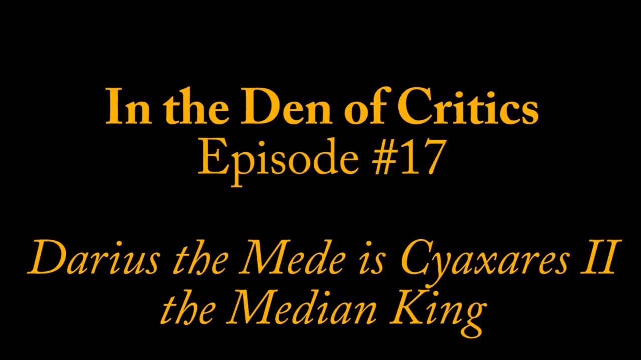 In the Den of Critics - Episode #17: Darius the Mede is Cyaxares II