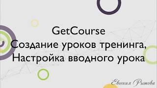 GetCourse. Создание уроков тренинга. Настройка вводного урока на Геткурс