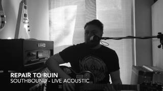 Repair To Ruin - Southbound (Live Acoustic)
