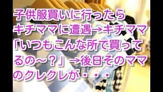 【修羅場 キチママ】子供と子供服買いに行った→DQNママに遭遇→ママ「い...