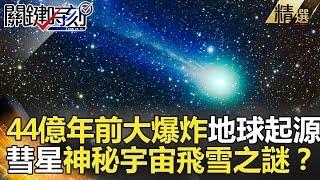 關鍵時刻精選│44億年前大爆炸地球起源 彗星神秘宇宙飛雪之謎?-傅鶴齡 黃創夏