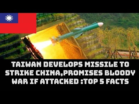 TAIWAN DEVELOPS MISSILE TO STRIKE CHINA, PROMISES BLOODY WAR IF ATTACKED TOP 5 FACTS
