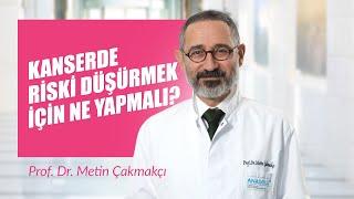 Kanserde Riski Düşürmek İçin Ne Yapmalı? - Prof. Dr. Metin Çakmakçı